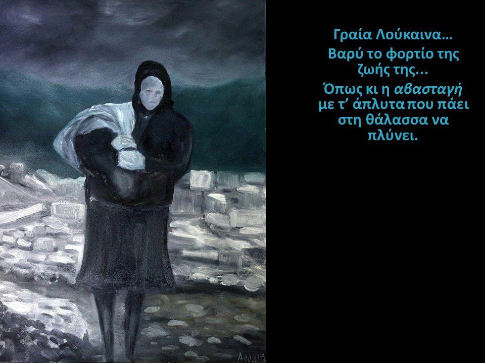 Γραία Λούκαινα… Bαρύ το φορτίο της ζωής της... Όπως κι η αβασταγή με τ' άπλυτα που πάει στη θάλασσα να πλύνει.