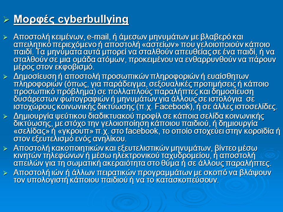  Μορφές cyberbullying  Αποστολή κειμένων, e-mail, ή άμεσων μηνυμάτων με βλαβερό και απειλητικό περιεχόμενο ή αποστολή «αστείων» που γελοιοποιούν κάπ