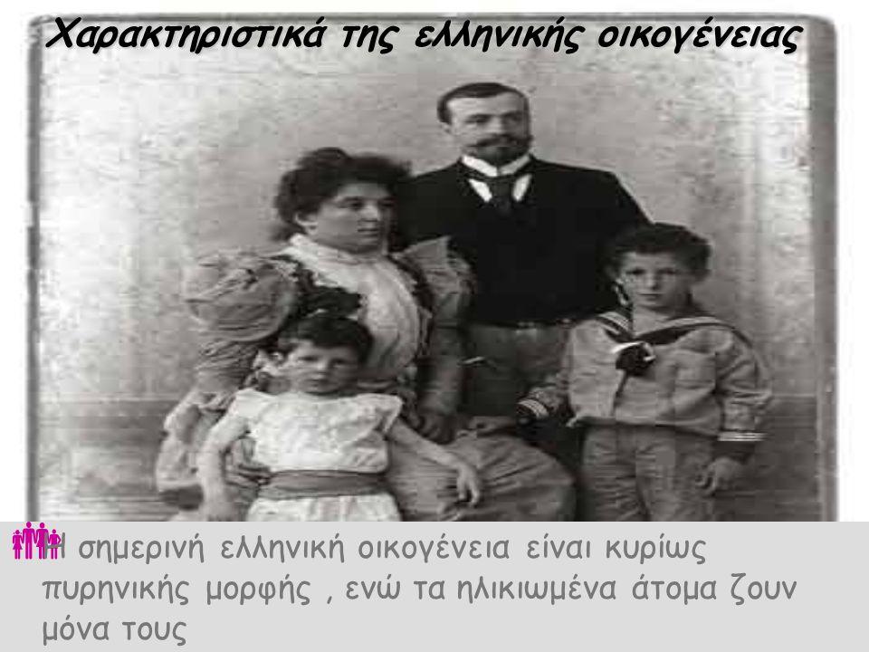Χαρακτηριστικά της ελληνικής οικογένειας ΗΗ σημερινή ελληνική οικογένεια είναι κυρίως πυρηνικής μορφής, ενώ τα ηλικιωμένα άτομα ζουν μόνα τους