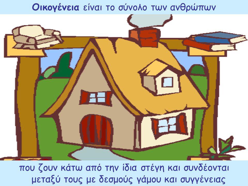Οικογένεια είναι το σύνολο των ανθρώπων που ζουν κάτω από την ίδια στέγη και συνδέονται μεταξύ τους με δεσμούς γάμου και συγγένειας