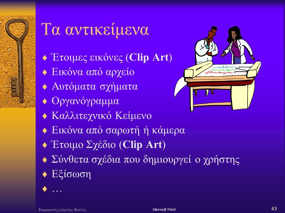 43 Επιμορφωτής:Δρίμτζιας ΒασίληςΜicrosoft Word Τα αντικείμενα  Έτοιμες εικόνες (Clip Art)  Εικόνα από αρχείο  Αυτόματα σχήματα  Οργανόγραμμα  Καλλιτεχνικό Κείμενο  Εικόνα από σαρωτή ή κάμερα  Έτοιμο Σχέδιο (Clip Art)  Σύνθετα σχέδια που δημιουργεί ο χρήστης  Εξίσωση  …