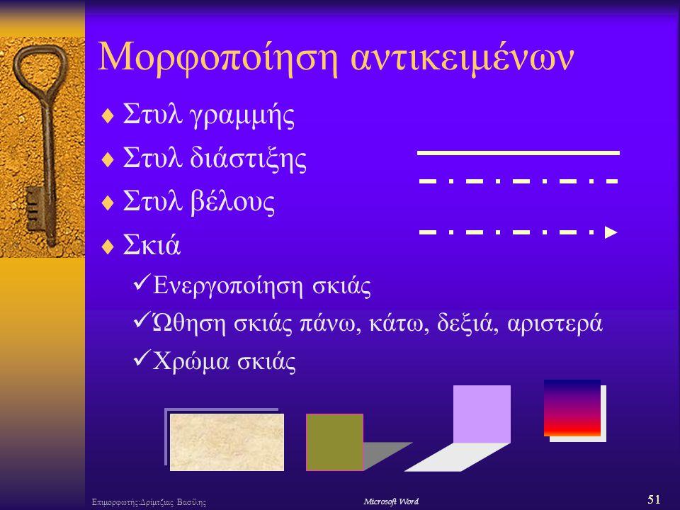 51 Επιμορφωτής:Δρίμτζιας ΒασίληςΜicrosoft Word Μορφοποίηση αντικειμένων  Στυλ γραμμής  Στυλ διάστιξης  Στυλ βέλους  Σκιά Ενεργοποίηση σκιάς Ώθηση σκιάς πάνω, κάτω, δεξιά, αριστερά Χρώμα σκιάς