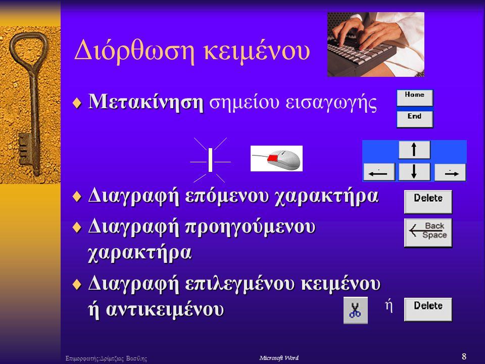 19 Επιμορφωτής:Δρίμτζιας ΒασίληςΜicrosoft Word Επιλογή κειμένου  Σύρσιμο Shift>+  Σύρσιμο του δείκτη πάνω στο προς επιλογή κείμενο ή +  Κλικ  Κλικ πάνω στο προς επιλογή αντικείμενο  Διπλό κλικλέξης  Διπλό κλικ για επιλογή λέξης  Τριπλό κλικπαραγράφου  Τριπλό κλικ για επιλογή παραγράφου  + όλου του κειμένου  + επιλογή όλου του κειμένου  +σύρσιμο  + σύρσιμο για κατακόρυφη επιλογή