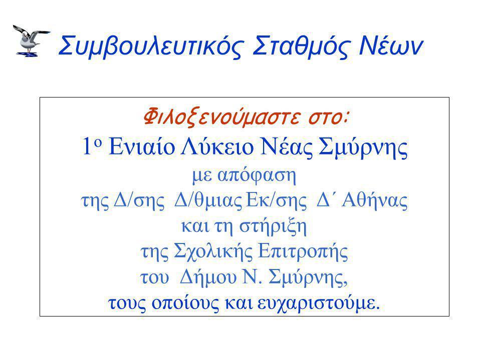 Συμβουλευτικός Σταθμός Νέων Φιλοξενούμαστε στο: 1 ο Ενιαίο Λύκειο Νέας Σμύρνης με απόφαση της Δ/σης Δ/θμιας Εκ/σης Δ΄ Αθήνας και τη στήριξη της Σχολικής Επιτροπής του Δήμου Ν.