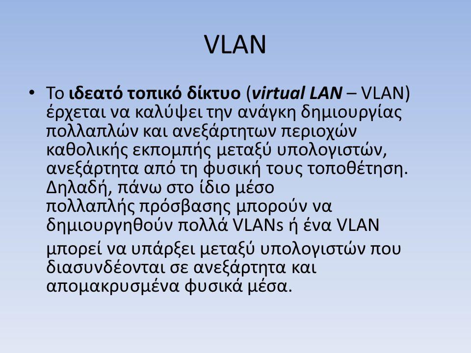 VLAN Το ιδεατό τοπικό δίκτυο (virtual LAN – VLAN) έρχεται να καλύψει την ανάγκη δημιουργίας πολλαπλών και ανεξάρτητων περιοχών καθολικής εκπομπής μεταξύ υπολογιστών, ανεξάρτητα από τη φυσική τους τοποθέτηση.
