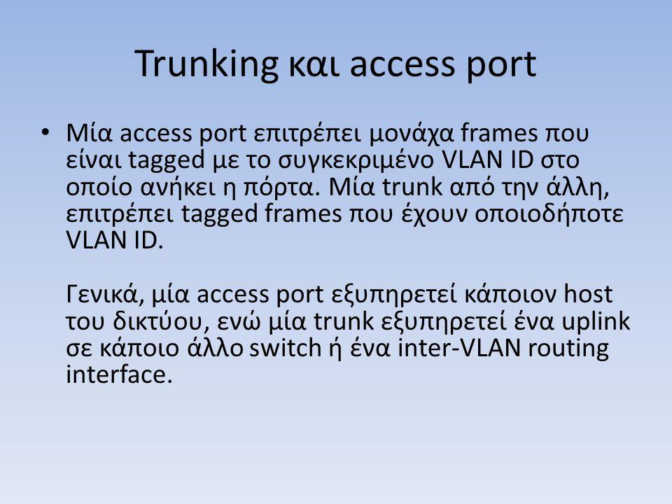 Trunking και access port Mία access port επιτρέπει μονάχα frames που είναι tagged με το συγκεκριμένο VLAN ID στο οποίο ανήκει η πόρτα. Μία trunk από τ