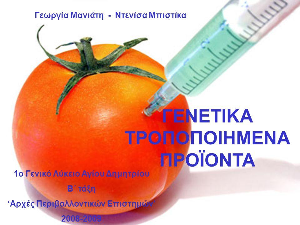 ΓΕΝΕΤΙΚΑ ΤΡΟΠΟΠΟΙΗΜΕΝΑ ΠΡΟΪΟΝΤΑ 1ο Γενικό Λύκειο Αγίου Δημητρίου B΄ τάξη 'Αρχές Περιβαλλοντικών Επιστημών' 2008-2009 Γεωργία Μανιάτη - Ντενίσα Μπιστίκ
