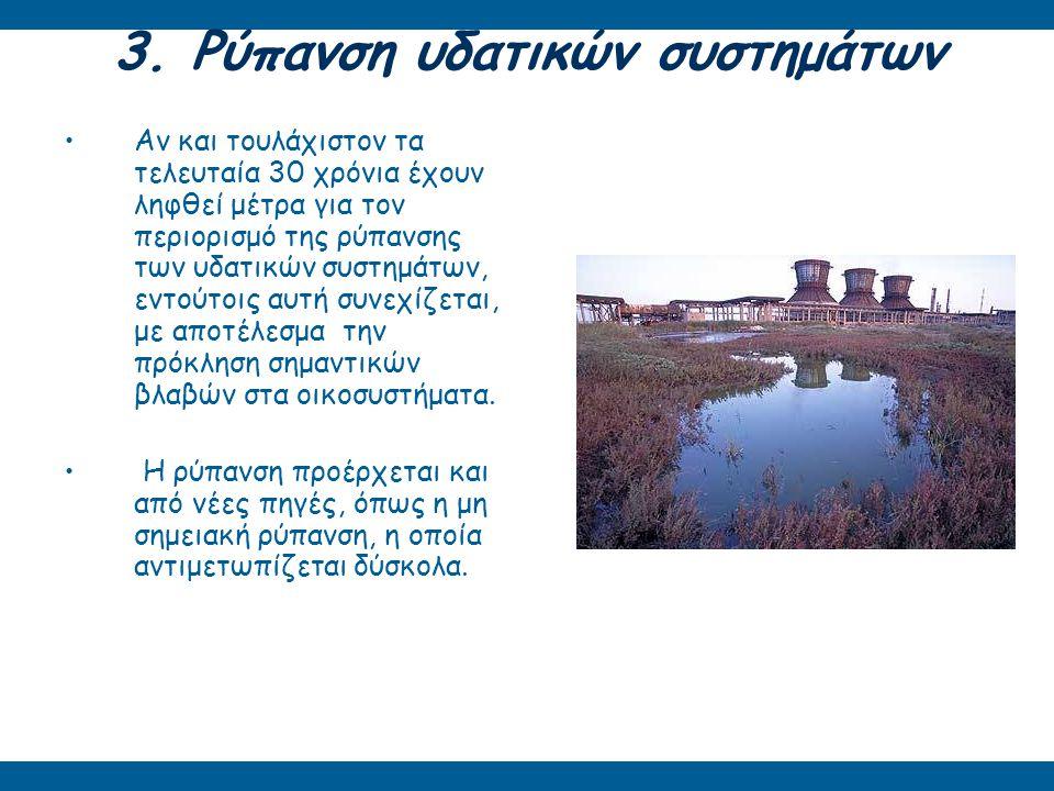3. Ρύπανση υδατικών συστημάτων Αν και τουλάχιστον τα τελευταία 30 χρόνια έχουν ληφθεί μέτρα για τον περιορισμό της ρύπανσης των υδατικών συστημάτων, ε