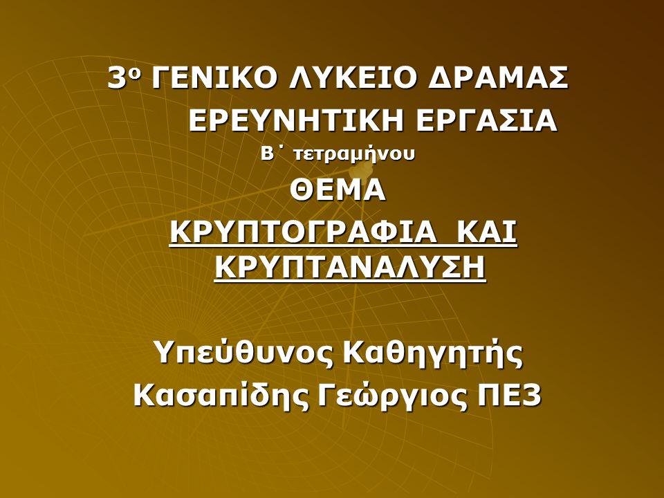 3 ο ΓΕΝΙΚΟ ΛΥΚΕΙΟ ΔΡΑΜΑΣ ΕΡΕΥΝΗΤΙΚΗ ΕΡΓΑΣΙΑ ΕΡΕΥΝΗΤΙΚΗ ΕΡΓΑΣΙΑ Β΄ τετραμήνου ΘΕΜΑ ΚΡΥΠΤΟΓΡΑΦΙΑ ΚΑΙ ΚΡΥΠΤΑΝΑΛΥΣΗ ΚΡΥΠΤΟΓΡΑΦΙΑ ΚΑΙ ΚΡΥΠΤΑΝΑΛΥΣΗ Υπεύθυνος Καθηγητής Κασαπίδης Γεώργιος ΠΕ3