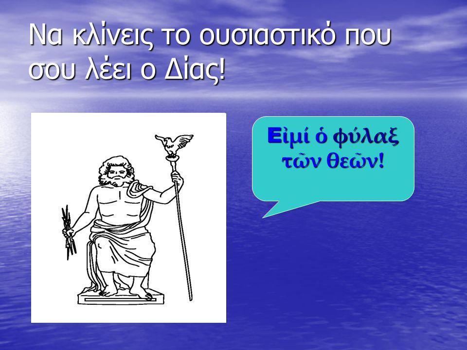 Να κλίνεις το ουσιαστικό που σου λέει ο Δίας! Ε ἰμί ὁ φύλαξ τῶν θεῶν!