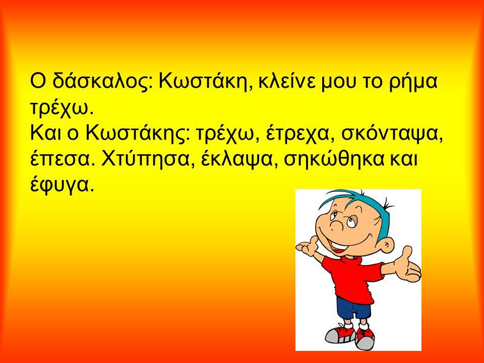 Ο δάσκαλος: Κωστάκη, κλείνε μου το ρήμα τρέχω. Και ο Κωστάκης: τρέχω, έτρεχα, σκόνταψα, έπεσα. Χτύπησα, έκλαψα, σηκώθηκα και έφυγα.