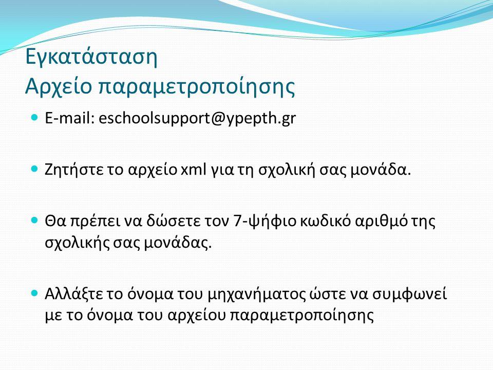Εγκατάσταση Αρχείο παραμετροποίησης Ε-mail: eschoolsupport@ypepth.gr Ζητήστε το αρχείο xml για τη σχολική σας μονάδα. Θα πρέπει να δώσετε τον 7-ψήφιο