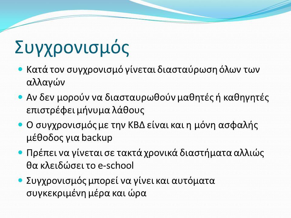 Συγχρονισμός Κατά τον συγχρονισμό γίνεται διασταύρωση όλων των αλλαγών Αν δεν μορούν να διασταυρωθούν μαθητές ή καθηγητές επιστρέφει μήνυμα λάθους Ο συγχρονισμός με την ΚΒΔ είναι και η μόνη ασφαλής μέθοδος για backup Πρέπει να γίνεται σε τακτά χρονικά διαστήματα αλλιώς θα κλειδώσει το e-school Συγχρονισμός μπορεί να γίνει και αυτόματα συγκεκριμένη μέρα και ώρα