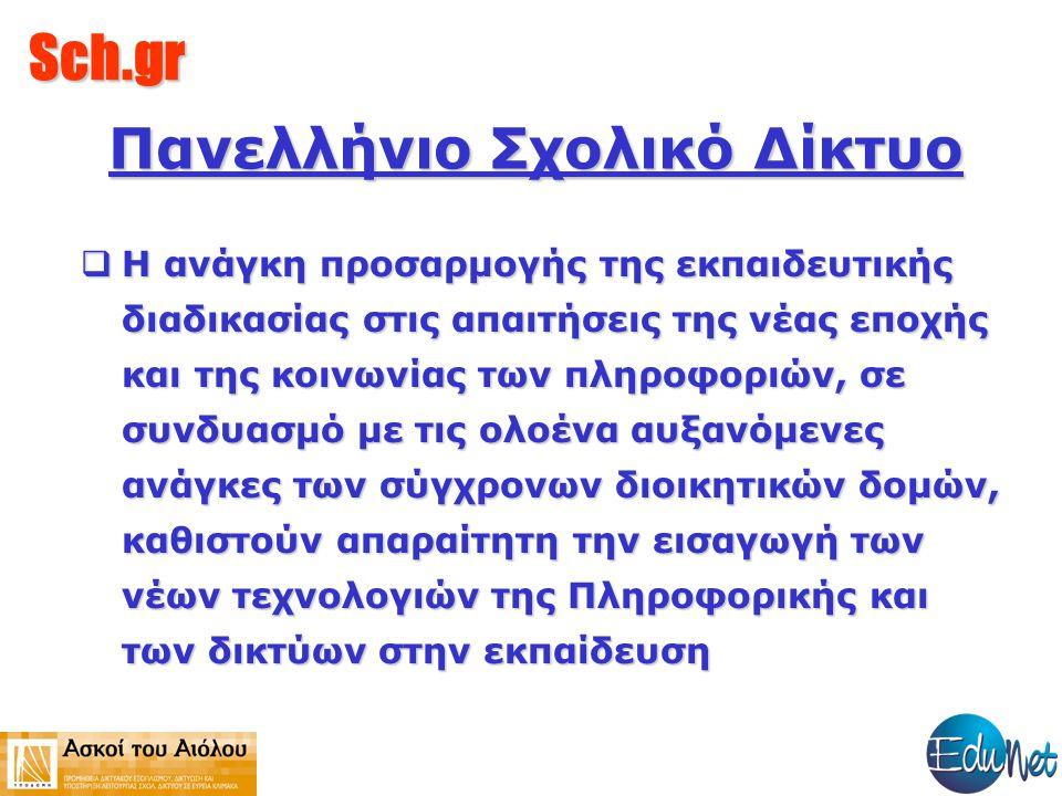 Sch.gr Περιλαμβάνει Κατάλογο όλων των δικτυακών τόπων των σχολείων και ΙΕΚ,της χώρας, που δημιουργήθηκαν από το Πανελλήνιο Σχολικό Δίκτυο Πλήθος άλλων σελίδων της Α/θμιας, Β/θμιας εκπαίδευσης και των ΙΕΚ Στατιστικά για την σύνδεση κάθε σχολείου στο δίκτυο και των παρεχόμενων υπηρεσιών.