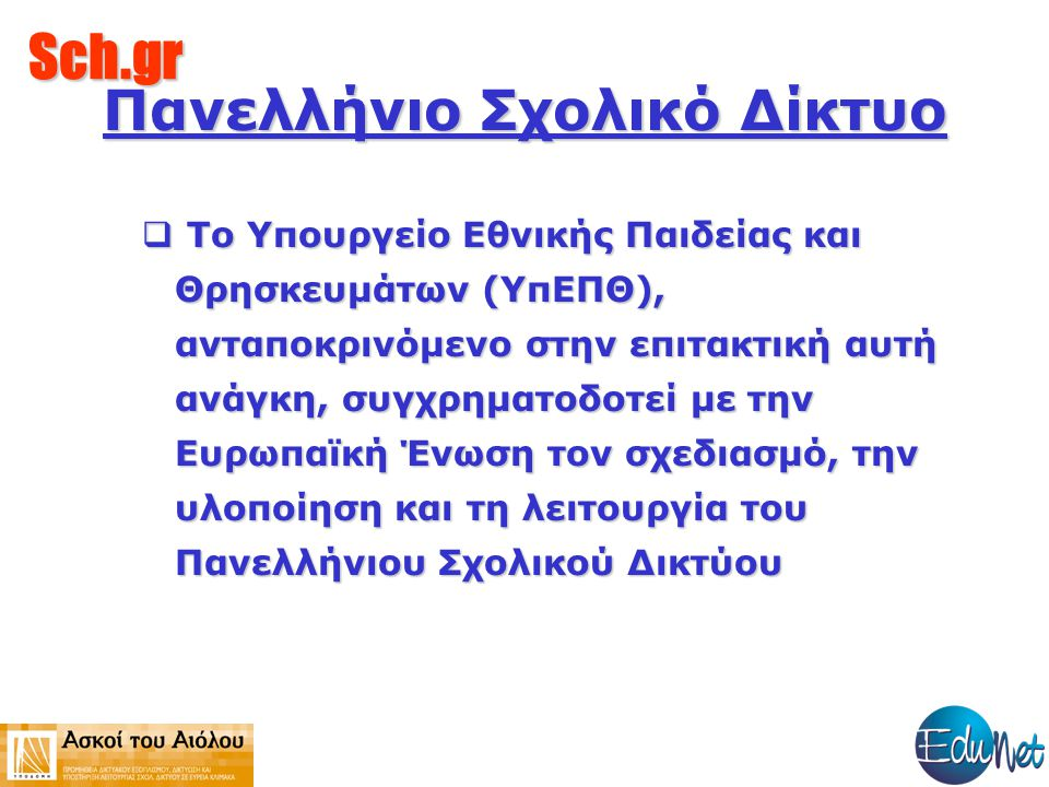 Sch.gr  Το Yπουργείο Εθνικής Παιδείας και Θρησκευμάτων (ΥπΕΠΘ), ανταποκρινόμενο στην επιτακτική αυτή ανάγκη, συγχρηματοδοτεί με την Ευρωπαϊκή Ένωση τον σχεδιασμό, την υλοποίηση και τη λειτουργία του Πανελλήνιου Σχολικού Δικτύου