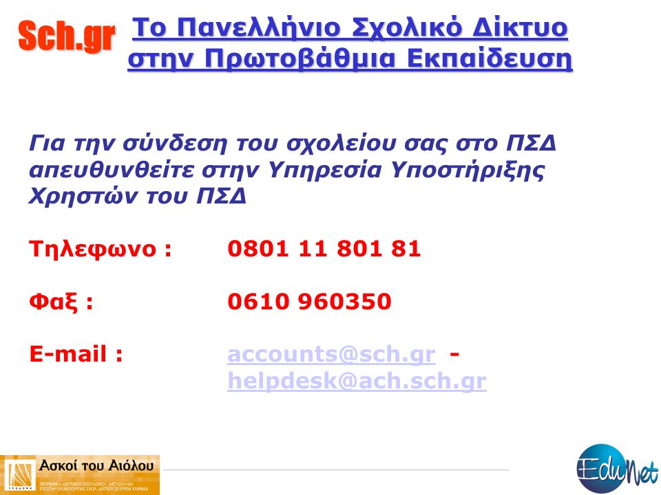 Sch.gr Το Πανελλήνιο Σχολικό Δίκτυο στην Πρωτοβάθμια Εκπαίδευση Για την σύνδεση του σχολείου σας στο ΠΣΔ απευθυνθείτε στην Υπηρεσία Υποστήριξης Χρηστών του ΠΣΔ Τηλεφωνο : 0801 11 801 81 Φαξ : 0610 960350 E-mail :accounts@sch.gr - helpdesk@ach.sch.graccounts@sch.gr helpdesk@ach.sch.gr