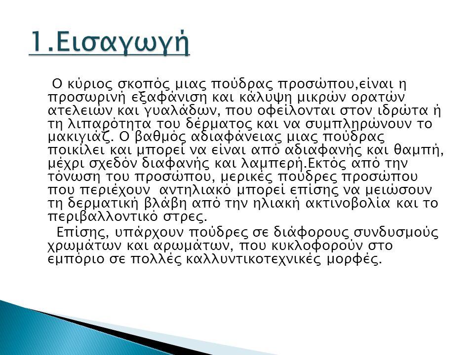 5.1 Συνταγές πουδρών προσώπου Συνταγή 1( Πούδρα διαφανής για άτομα που θέλουν να δώσουν στο πρόσωπό τους χρώμα και βελούδινη απαλότητα) Τάλκης80,0 gr Οξείδιο του ψευδαργύρου5,0 gr Στεατικός Ψευδάργυρος5,0gr Άμυλο ρυζιού10,0 gr Άρωμα και χρώμαq.s.