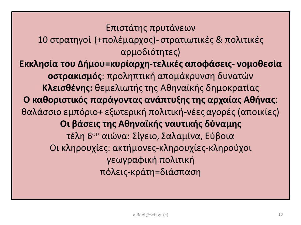 Επιστάτης πρυτάνεων 10 στρατηγοί (+πολέμαρχος)- στρατιωτικές & πολιτικές αρμοδιότητες) Εκκλησία του Δήμου=κυρίαρχη-τελικές αποφάσεις- νομοθεσία οστρακισμός: προληπτική απομάκρυνση δυνατών Κλεισθένης: θεμελιωτής της Αθηναϊκής δημοκρατίας Ο καθοριστικός παράγοντας ανάπτυξης της αρχαίας Αθήνας: θαλάσσιο εμπόριο+ εξωτερική πολιτική-νέες αγορές (αποικίες) Οι βάσεις της Αθηναϊκής ναυτικής δύναμης τέλη 6 ου αιώνα: Σίγειο, Σαλαμίνα, Εύβοια Οι κληρουχίες: ακτήμονες-κληρουχίες-κληρούχοι γεωγραφική πολιτική πόλεις-κράτη=διάσπαση ailiadi@sch.gr (c)12