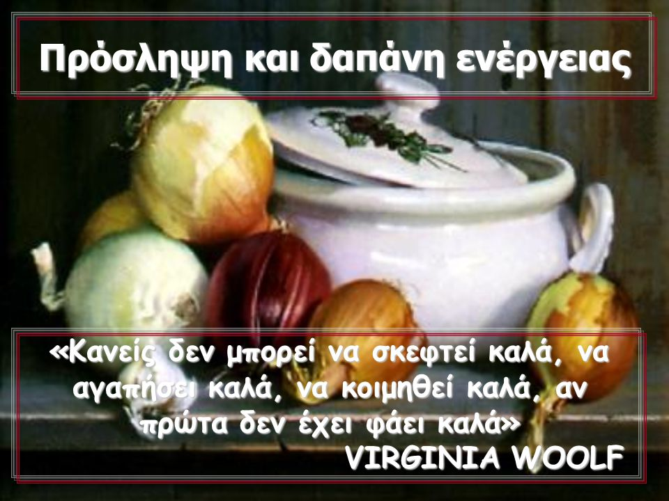 Π ΠΠ Πρόσληψη και δαπάνη ενέργειας «Κανείς δεν μπορεί να σκεφτεί καλά, να αγαπήσει καλά, να κοιμηθεί καλά, αν πρώτα δεν έχει φάει καλά» VIRGINIA WOOLF