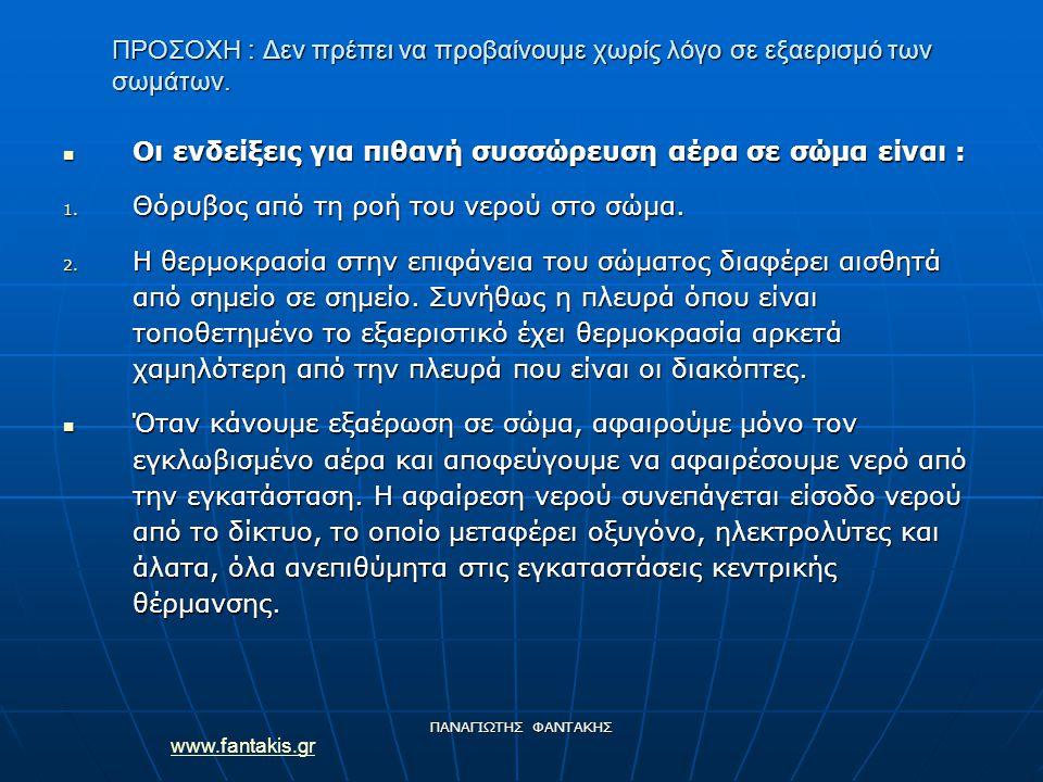 www.fantakis.gr ΠΑΝΑΓΙΩΤΗΣ ΦΑΝΤΑΚΗΣ ΠΡΟΣΟΧΗ : Δεν πρέπει να προβαίνουμε χωρίς λόγο σε εξαερισμό των σωμάτων. Οι ενδείξεις για πιθανή συσσώρευση αέρα σ