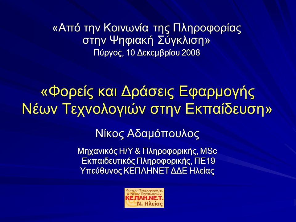 «Φορείς και Δράσεις Εφαρμογής Νέων Τεχνολογιών στην Εκπαίδευση» Νίκος Αδαμόπουλος Μηχανικός Η/Υ & Πληροφορικής, MSc Εκπαιδευτικός Πληροφορικής, ΠΕ19 Υπεύθυνος ΚΕΠΛΗΝΕΤ ΔΔΕ Ηλείας «Από την Κοινωνία της Πληροφορίας στην Ψηφιακή Σύγκλιση» Πύργος, 10 Δεκεμβρίου 2008