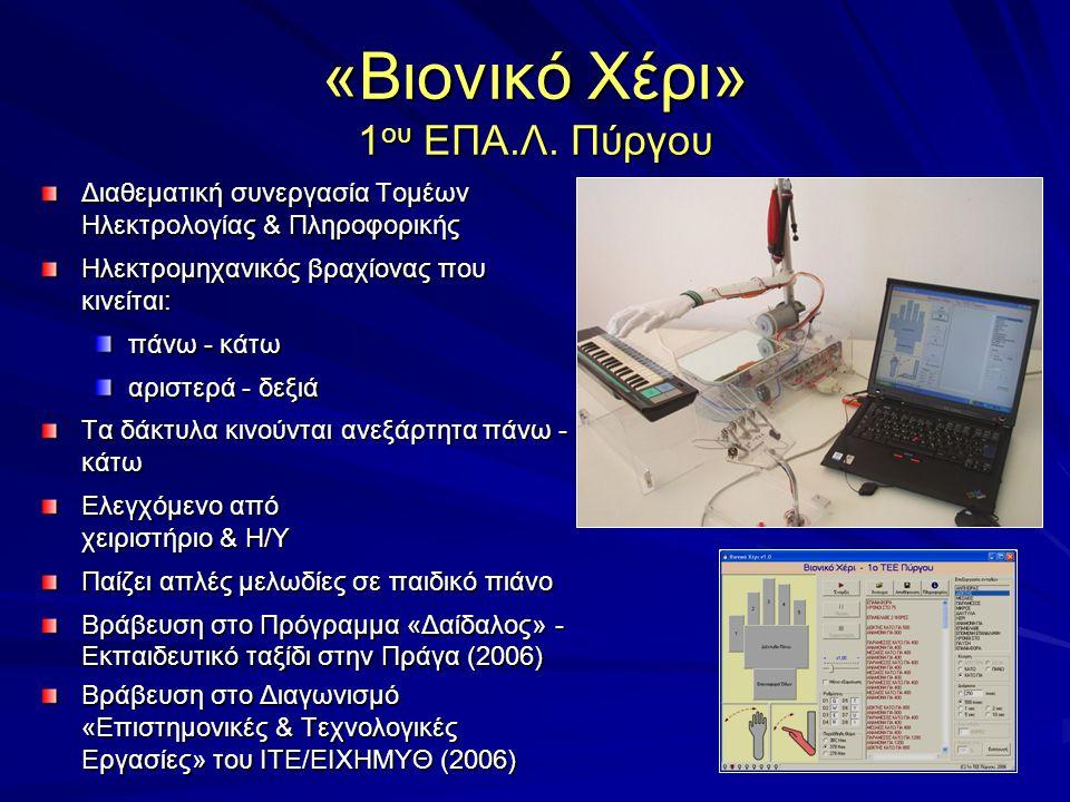 Διαθεματική συνεργασία Τομέων Ηλεκτρολογίας & Πληροφορικής Ηλεκτρομηχανικός βραχίονας που κινείται: πάνω - κάτω αριστερά - δεξιά Τα δάκτυλα κινούνται ανεξάρτητα πάνω - κάτω Ελεγχόμενο από χειριστήριο & Η/Υ Παίζει απλές μελωδίες σε παιδικό πιάνο Βράβευση στο Πρόγραμμα «Δαίδαλος» - Εκπαιδευτικό ταξίδι στην Πράγα (2006) Βράβευση στο Διαγωνισμό «Επιστημονικές & Τεχνολογικές Εργασίες» του ΙΤΕ/ΕΙΧΗΜΥΘ (2006)