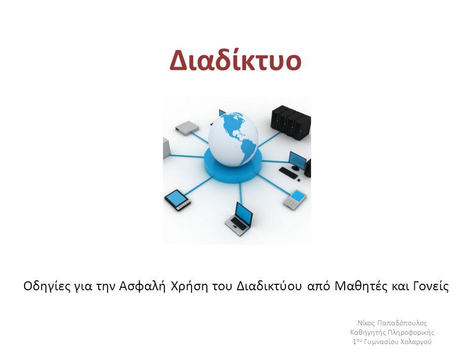 Διαδίκτυο Οδηγίες για την Ασφαλή Χρήση του Διαδικτύου από Μαθητές και Γονείς Νίκος Παπαδόπουλος Καθηγητής Πληροφορικής 1 ου Γυμνασίου Χολαργού
