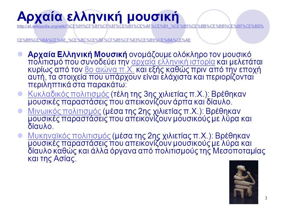 3 Αρχαία ελληνική μουσική http://el.wikipedia.org/wiki/%CE%91%CF%81%CF%87%CE%B1%CE%AF%CE%B1_%CE%B5%CE%BB%CE%BB%CE%B7%CE%BD% CE%B9%CE%BA%CE%AE_%CE%BC%CE%BF%CF%85%CF%83%CE%B9%CE%BA%CE%AE http://el.wikipedia.org/wiki/%CE%91%CF%81%CF%87%CE%B1%CE%AF%CE%B1_%CE%B5%CE%BB%CE%BB%CE%B7%CE%BD% CE%B9%CE%BA%CE%AE_%CE%BC%CE%BF%CF%85%CF%83%CE%B9%CE%BA%CE%AE Αρχαία Ελληνική Μουσική ονομάζουμε ολόκληρο τον μουσικό πολιτισμό που συνοδεύει την αρχαία ελληνική ιστορία και μελετάται κυρίως από τον 8ο αιώνα π.Χ.