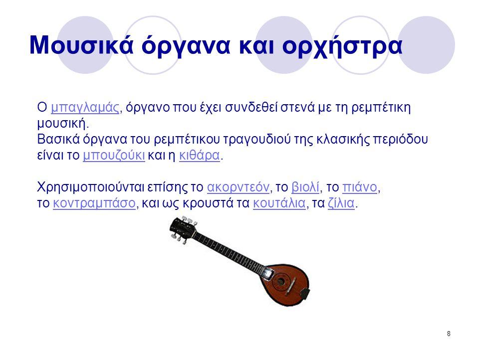 8 Μουσικά όργανα και ορχήστρα Ο μπαγλαμάς, όργανο που έχει συνδεθεί στενά με τη ρεμπέτικη μουσική.μπαγλαμάς Βασικά όργανα του ρεμπέτικου τραγουδιού της κλασικής περιόδου είναι το μπουζούκι και η κιθάρα.μπουζούκικιθάρα Χρησιμοποιούνται επίσης το ακορντεόν, το βιολί, το πιάνο,ακορντεόνβιολίπιάνο το κοντραμπάσο, και ως κρουστά τα κουτάλια, τα ζίλια.κοντραμπάσοκουτάλιαζίλια