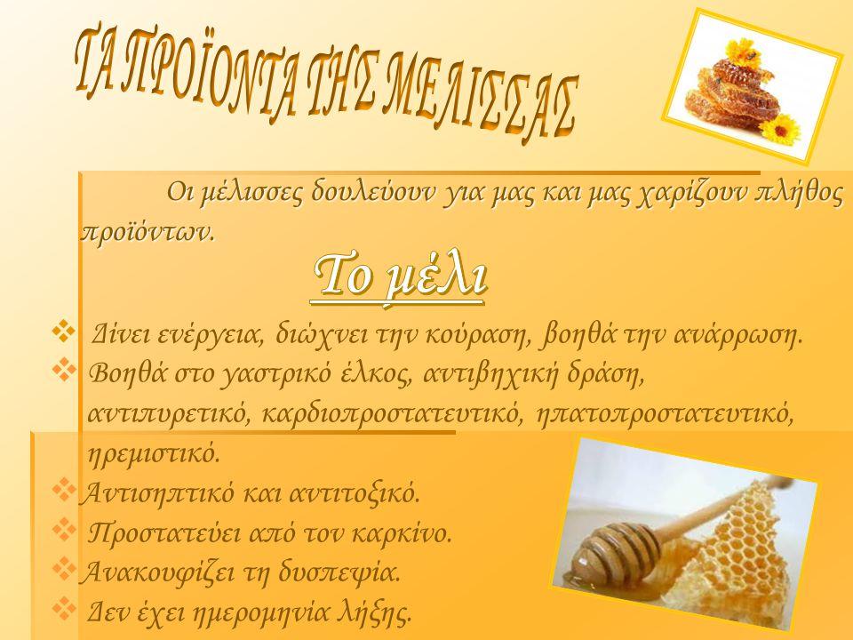 Οι μέλισσες δουλεύουν για μας και μας χαρίζουν πλήθος προϊόντων.  Δίνει ενέργεια, διώχνει την κούραση, βοηθά την ανάρρωση.  Βοηθά στο γαστρικό έλκος