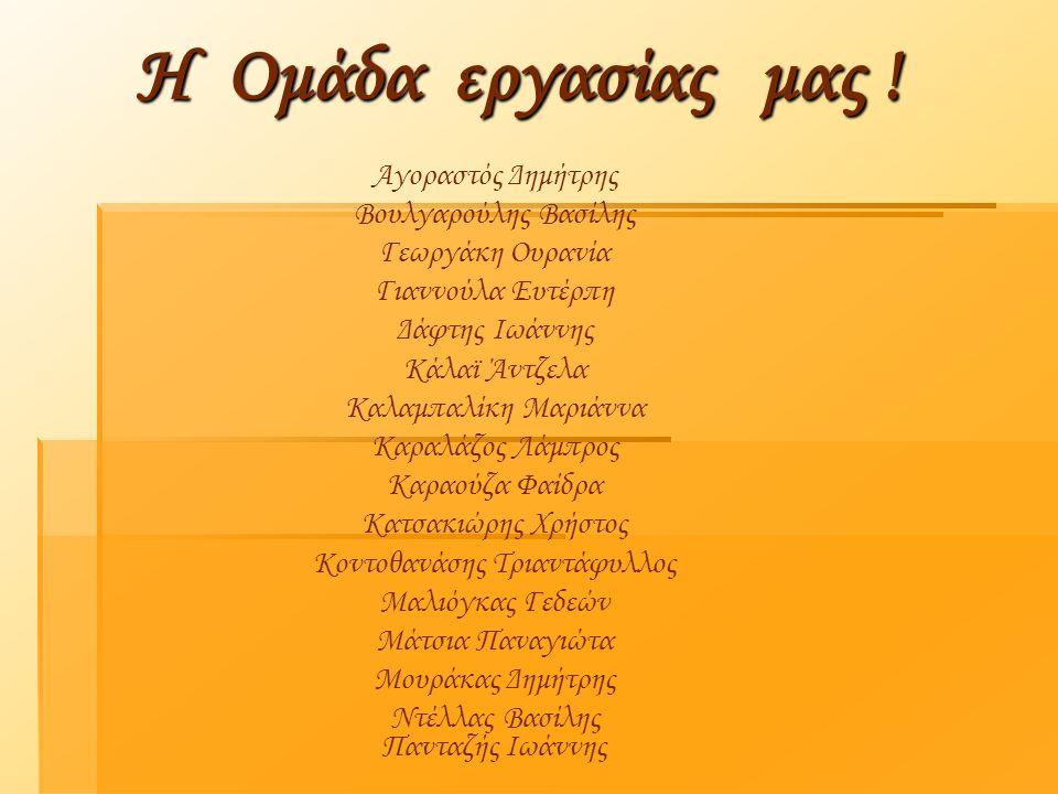 Η Ομάδα εργασίας μας ! Αγοραστός Δημήτρης Βουλγαρούλης Βασίλης Γεωργάκη Ουρανία Γιαννούλα Ευτέρπη Δάφτης Ιωάννης Κάλαϊ Άντζελα Καλαμπαλίκη Μαριάννα Κα