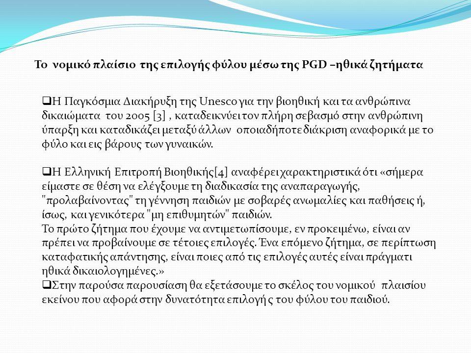 To νομικό πλαίσιο της επιλογής φύλου μέσω της PGD –ηθικά ζητήματα  Η Παγκόσμια Διακήρυξη της Unesco για την βιοηθική και τα ανθρώπινα δικαιώματα του 2005 [3], καταδεικνύει τον πλήρη σεβασμό στην ανθρώπινη ύπαρξη και καταδικάζει μεταξύ άλλων οποιαδήποτε διάκριση αναφορικά με το φύλο και εις βάρους των γυναικών.