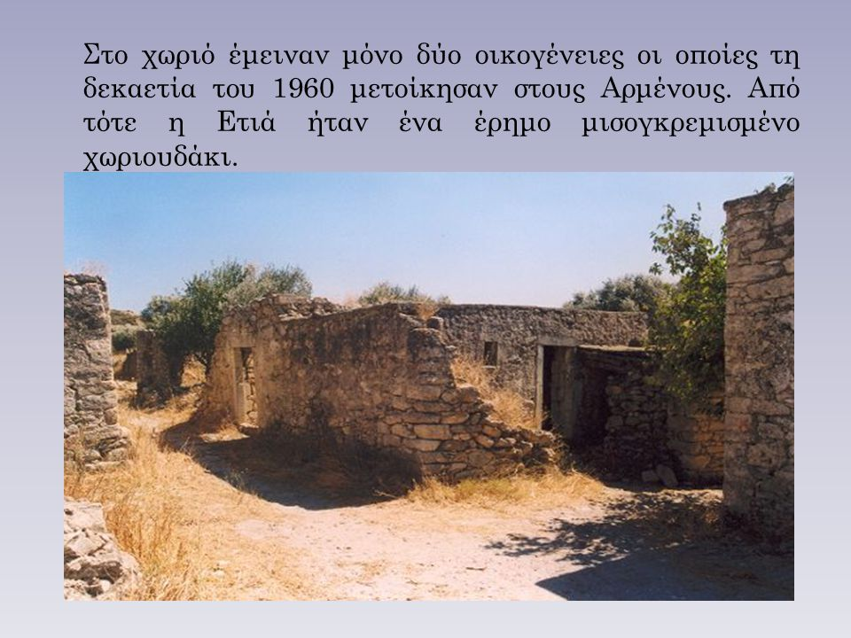 Στο χωριό έμειναν μόνο δύο οικογένειες οι οποίες τη δεκαετία του 1960 μετοίκησαν στους Αρμένους. Από τότε η Ετιά ήταν ένα έρημο μισογκρεμισμένο χωριου