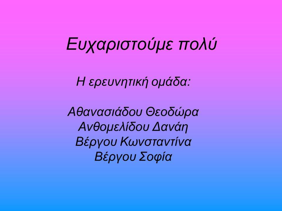 Ευχαριστούμε πολύ Η ερευνητική ομάδα: Αθανασιάδου Θεοδώρα Ανθομελίδου Δανάη Βέργου Κωνσταντίνα Βέργου Σοφία