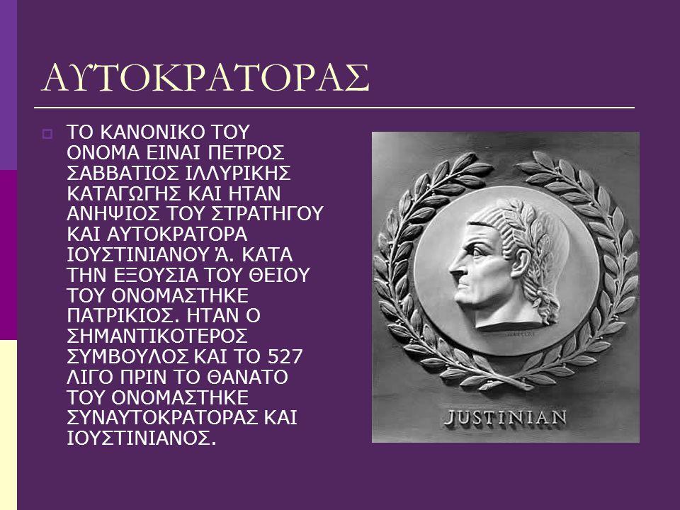 ΑΥΤΟΚΡΑΤΟΡΑΣ  ΤΟ ΚΑΝΟΝΙΚΟ ΤΟΥ ΟΝΟΜΑ ΕΙΝΑΙ ΠΕΤΡΟΣ ΣΑΒΒΑΤΙΟΣ ΙΛΛΥΡΙΚΗΣ ΚΑΤΑΓΩΓΗΣ ΚΑΙ ΗΤΑΝ ΑΝΗΨΙΟΣ ΤΟΥ ΣΤΡΑΤΗΓΟΥ ΚΑΙ ΑΥΤΟΚΡΑΤΟΡΑ ΙΟΥΣΤΙΝΙΑΝΟΥ Ά. ΚΑΤΑ ΤΗ