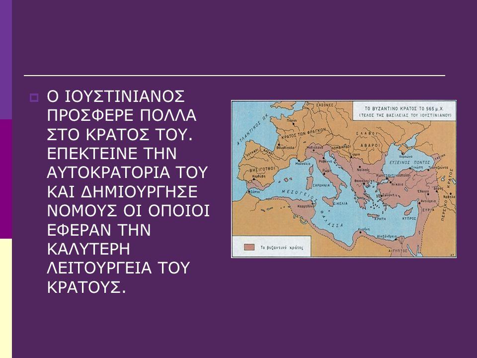  Ο ΙΟΥΣΤΙΝΙΑΝΟΣ ΠΡΟΣΦΕΡΕ ΠΟΛΛΑ ΣΤΟ ΚΡΑΤΟΣ ΤΟΥ. ΕΠΕΚΤΕΙΝΕ ΤΗΝ ΑΥΤΟΚΡΑΤΟΡΙΑ ΤΟΥ ΚΑΙ ΔΗΜΙΟΥΡΓΗΣΕ ΝΟΜΟΥΣ ΟΙ ΟΠΟΙΟΙ ΕΦΕΡΑΝ ΤΗΝ ΚΑΛΥΤΕΡΗ ΛΕΙΤΟΥΡΓΕΙΑ ΤΟΥ ΚΡ