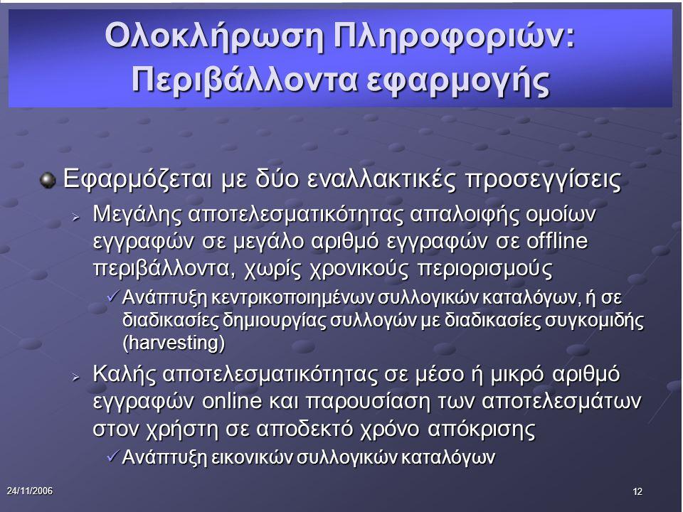 12 24/11/2006 Εφαρμόζεται με δύο εναλλακτικές προσεγγίσεις  Μεγάλης αποτελεσματικότητας απαλοιφής ομοίων εγγραφών σε μεγάλο αριθμό εγγραφών σε offline περιβάλλοντα, χωρίς χρονικούς περιορισμούς Ανάπτυξη κεντρικοποιημένων συλλογικών καταλόγων, ή σε διαδικασίες δημιουργίας συλλογών με διαδικασίες συγκομιδής (harvesting) Ανάπτυξη κεντρικοποιημένων συλλογικών καταλόγων, ή σε διαδικασίες δημιουργίας συλλογών με διαδικασίες συγκομιδής (harvesting)  Καλής αποτελεσματικότητας σε μέσο ή μικρό αριθμό εγγραφών online και παρουσίαση των αποτελεσμάτων στον χρήστη σε αποδεκτό χρόνο απόκρισης Ανάπτυξη εικονικών συλλογικών καταλόγων Ανάπτυξη εικονικών συλλογικών καταλόγων Ολοκλήρωση Πληροφοριών: Περιβάλλοντα εφαρμογής