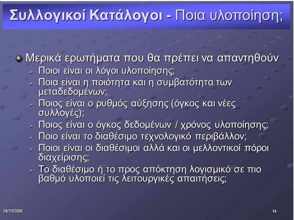 14 24/11/2006 Μερικά ερωτήματα που θα πρέπει να απαντηθούν  Ποιοι είναι οι λόγοι υλοποίησης;  Ποια είναι η ποιότητα και η συμβατότητα των μεταδεδομένων;  Ποιος είναι ο ρυθμός αύξησης (όγκος και νέες συλλογές);  Ποιος είναι ο όγκος δεδομένων / χρόνος υλοποίησης;  Ποιο είναι το διαθέσιμο τεχνολογικό περιβάλλον;  Ποιοι είναι οι διαθέσιμοι αλλά και οι μελλοντικοί πόροι διαχείρισης;  Το διαθέσιμο ή το προς απόκτηση λογισμικό σε πιο βαθμό υλοποιεί τις λειτουργικές απαιτήσεις; Συλλογικοί Κατάλογοι - Ποια υλοποίηση;