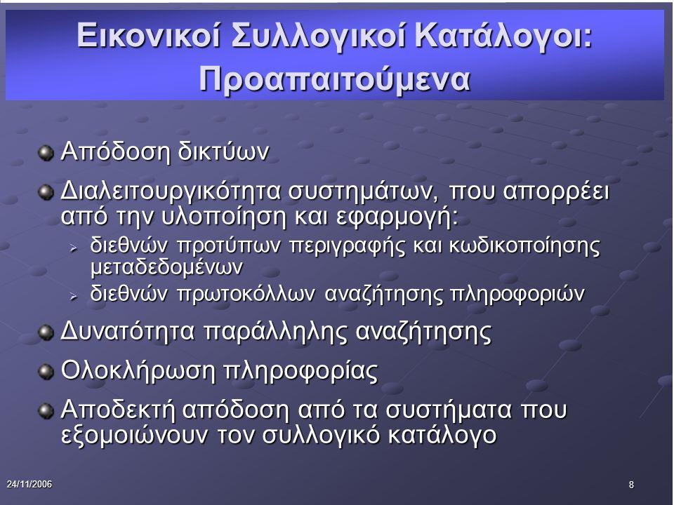 8 24/11/2006 Απόδοση δικτύων Διαλειτουργικότητα συστημάτων, που απορρέει από την υλοποίηση και εφαρμογή:  διεθνών προτύπων περιγραφής και κωδικοποίησης μεταδεδομένων  διεθνών πρωτοκόλλων αναζήτησης πληροφοριών Δυνατότητα παράλληλης αναζήτησης Ολοκλήρωση πληροφορίας Αποδεκτή απόδοση από τα συστήματα που εξομοιώνουν τον συλλογικό κατάλογο Εικονικοί Συλλογικοί Κατάλογοι: Προαπαιτούμενα