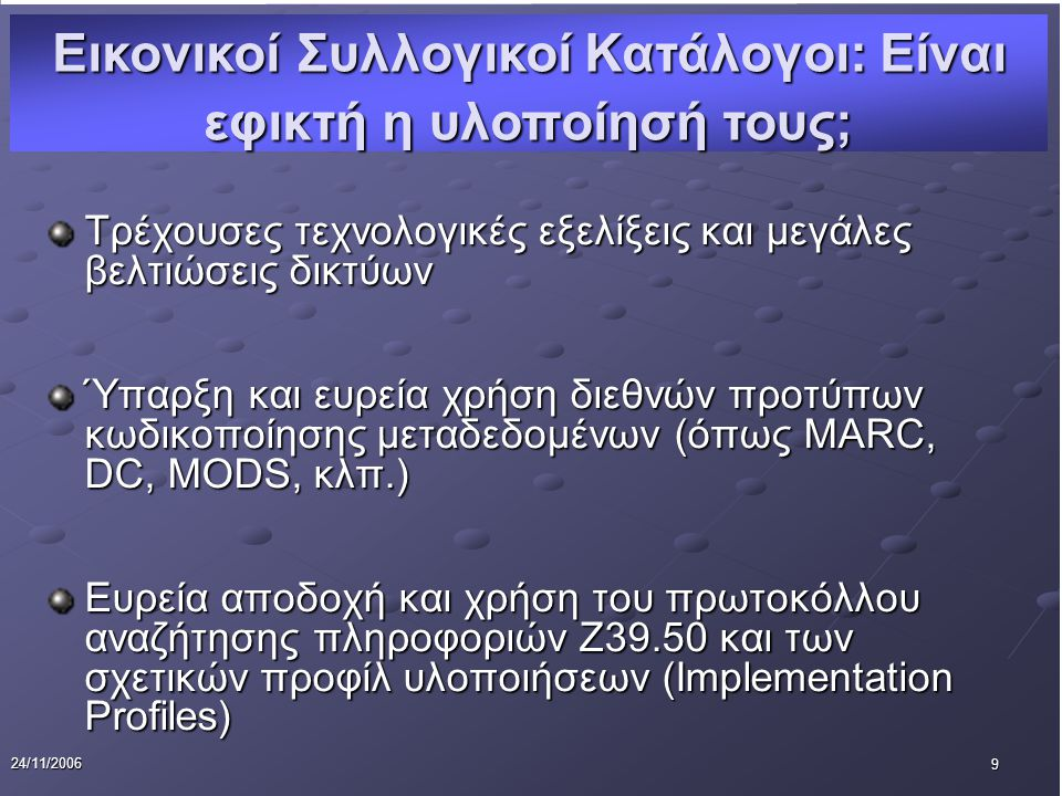 9 24/11/2006 Τρέχουσες τεχνολογικές εξελίξεις και μεγάλες βελτιώσεις δικτύων Ύπαρξη και ευρεία χρήση διεθνών προτύπων κωδικοποίησης μεταδεδομένων (όπως MARC, DC, MODS, κλπ.) Ευρεία αποδοχή και χρήση του πρωτοκόλλου αναζήτησης πληροφοριών Ζ39.50 και των σχετικών προφίλ υλοποιήσεων (Implementation Profiles) Εικονικοί Συλλογικοί Κατάλογοι: Είναι εφικτή η υλοποίησή τους;