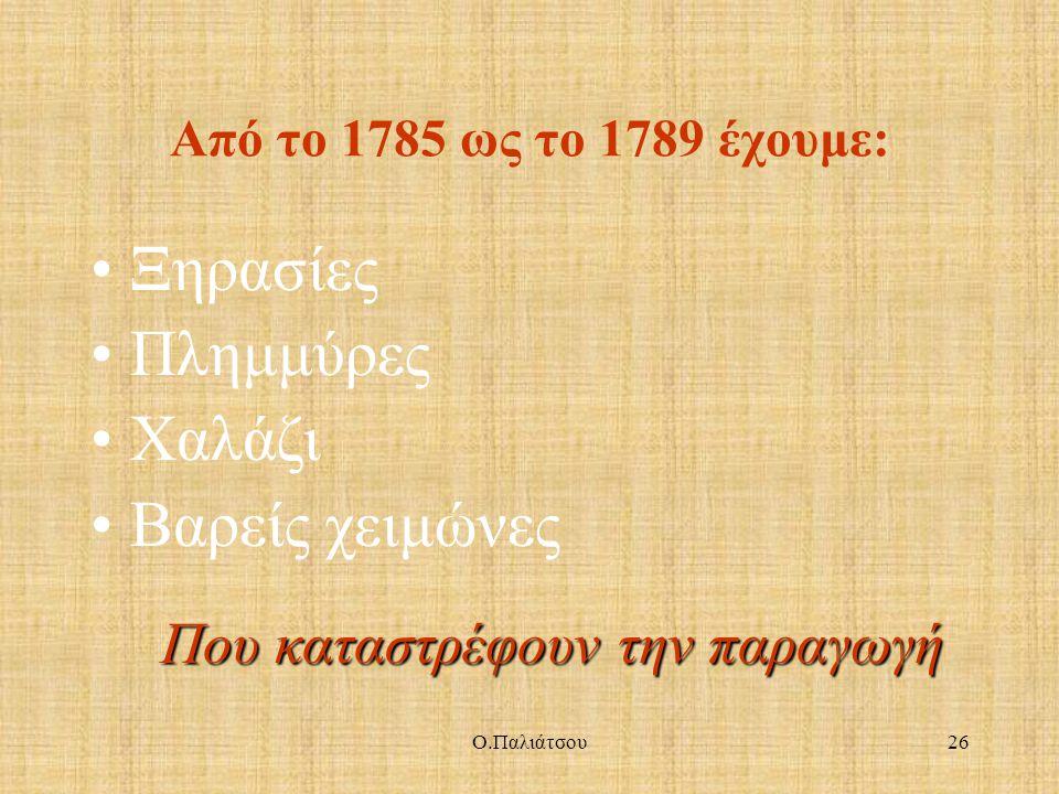 Από το 1785 ως το 1789 έχουμε: Ξηρασίες Πλημμύρες Χαλάζι Βαρείς χειμώνες Που καταστρέφουν την παραγωγή 26Ο.Παλιάτσου