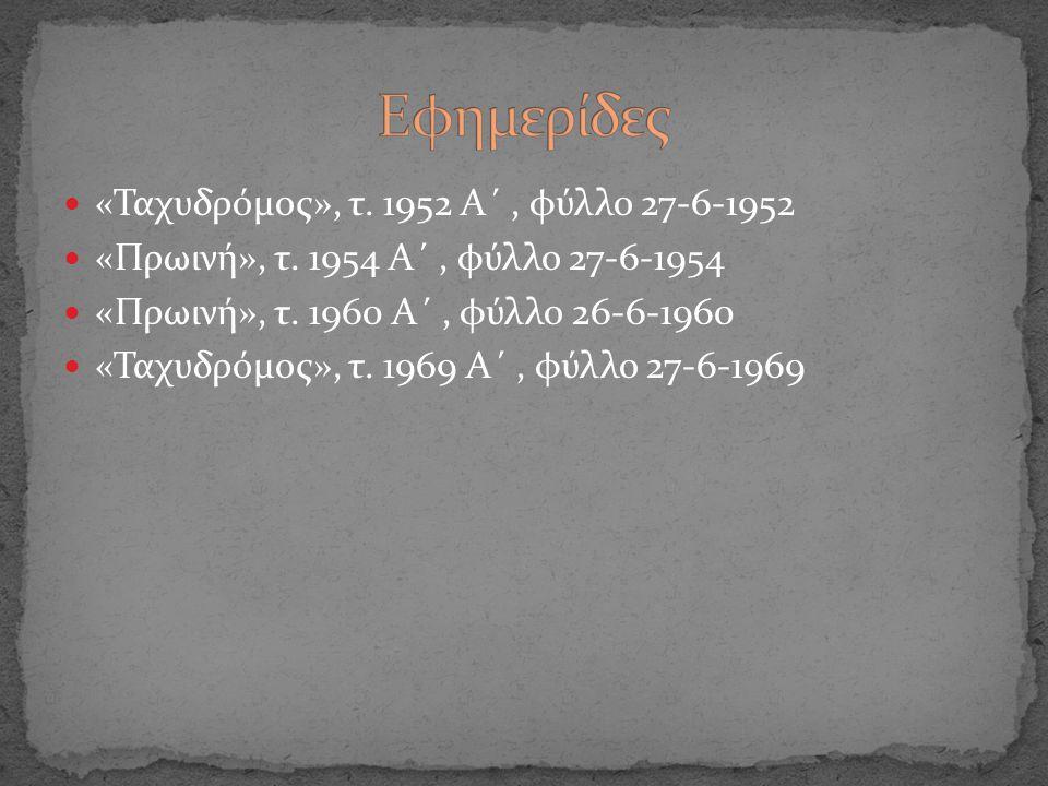 «Ταχυδρόμος», τ. 1952 Α΄, φύλλο 27-6-1952 «Πρωινή», τ. 1954 Α΄, φύλλο 27-6-1954 «Πρωινή», τ. 1960 Α΄, φύλλο 26-6-1960 «Ταχυδρόμος», τ. 1969 Α΄, φύλλο