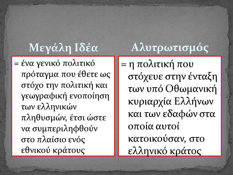 Μεγάλη Ιδέα = ένα γενικό πολιτικό πρόταγμα που έθετε ως στόχο την πολιτική και γεωγραφική ενοποίηση των ελληνικών πληθυσμών, έτσι ώστε να συμπεριληφθο