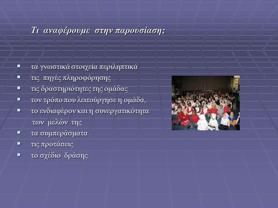 Τι αναφέρουμε στην παρουσίαση; Τι αναφέρουμε στην παρουσίαση;  τα γνωστικά στοιχεία περιληπτικά  τις πηγές πληροφόρησης  τις δραστηριότητες της ομά