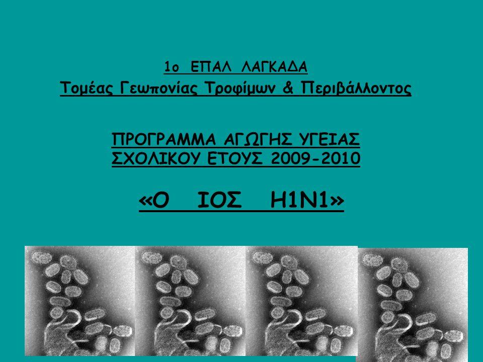 1ο ΕΠΑΛ ΛΑΓΚΑΔΑ Τομέας Γεωπονίας Τροφίμων & Περιβάλλοντος ΠΡΟΓΡΑΜΜΑ ΑΓΩΓΗΣ ΥΓΕΙΑΣ ΣΧΟΛΙΚΟΥ ΕΤΟΥΣ 2009-2010 «Ο ΙΟΣ Η1Ν1»