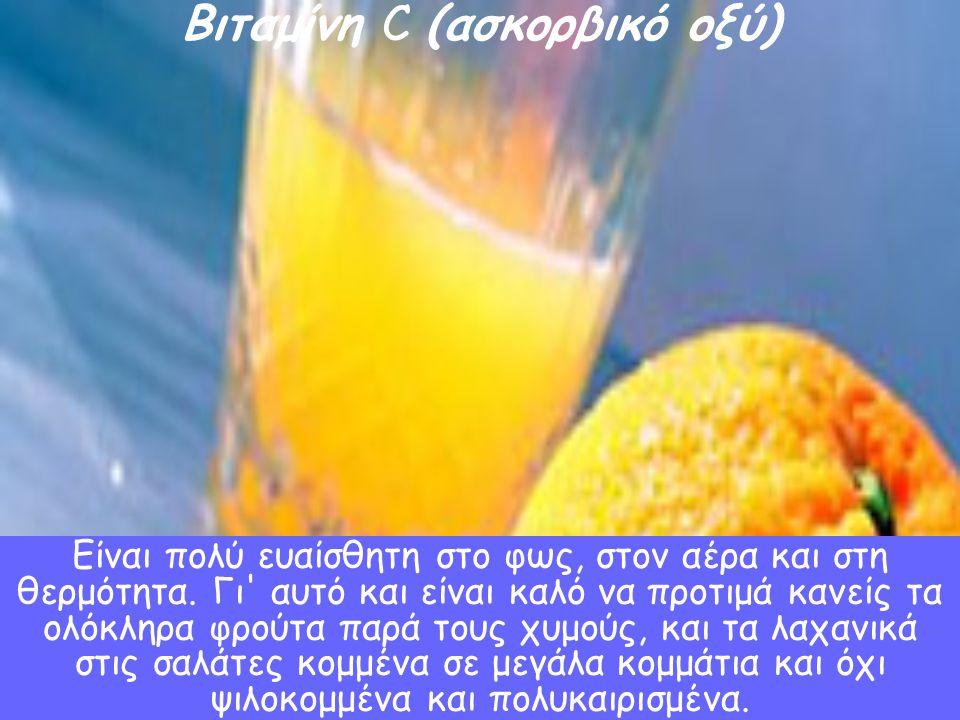 Βιταμίνη C (ασκορβικό οξύ) Τα φρούτα και τα λαχανικά, κυρίως τα εσπεριδοειδή, το λάχανο, το κουνουπίδι, οι πιπεριές, οι ντομάτες, ο μαϊντανός. Είναι π