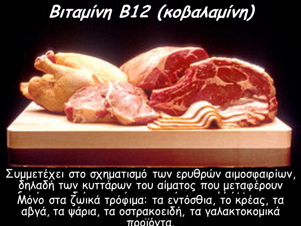 Βιταμίνη Β12 (κοβαλαμίνη) Συμμετέχει στο σχηματισμό των ερυθρών αιμοσφαιρίων, δηλαδή των κυττάρων του αίματος που μεταφέρουν οξυγόνο σε διάφορα μέρη τ