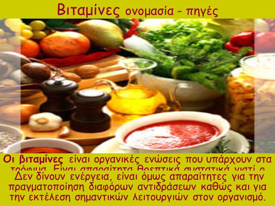 Βιταμίνες ονομασία - πηγές Οι βιταμίνες είναι οργανικές ενώσεις που υπάρχουν στα τρόφιμα. Είναι απαραίτητα θρεπτικά συστατικά γιατί ο ανθρώπινος οργαν