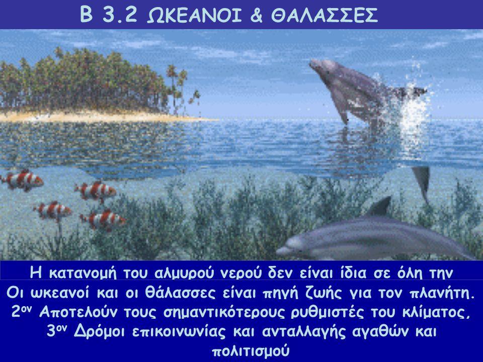 Β 3.2 ΩΚΕΑΝΟΙ & ΘΑΛΑΣΣΕΣ Η κατανομή του αλμυρού νερού δεν είναι ίδια σε όλη την επιφάνεια της Γης. Το μεγαλύτερο μέρος της Γης καλύπτεται από ωκεανούς
