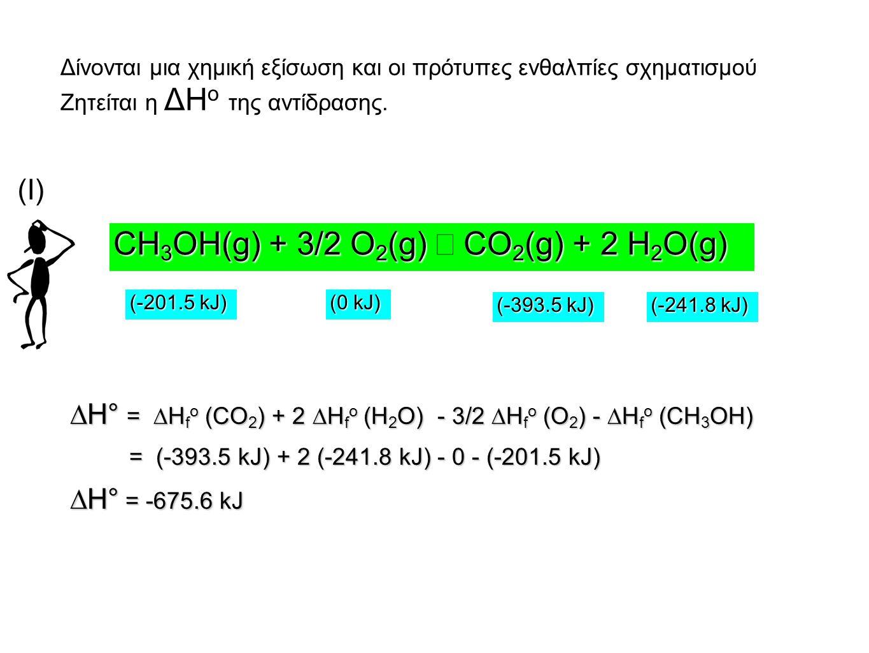 ∆H° = ∆H f o (CO 2 ) + 2 ∆H f o (H 2 O) - 3/2 ∆H f o (O 2 ) - ∆H f o (CH 3 OH) = (-393.5 kJ) + 2 (-241.8 kJ) - 0 - (-201.5 kJ) = (-393.5 kJ) + 2 (-241.8 kJ) - 0 - (-201.5 kJ) ∆H° = -675.6 kJ CH 3 OH(g) + 3/2 O 2 (g) CO 2 (g) + 2 H 2 O(g) CH 3 OH(g) + 3/2 O 2 (g) → CO 2 (g) + 2 H 2 O(g) (-393.5 kJ) (-241.8 kJ) (-201.5 kJ) (0 kJ) Δίνονται μια χημική εξίσωση και οι πρότυπες ενθαλπίες σχηματισμού Ζητείται η ΔΗ ο της αντίδρασης.